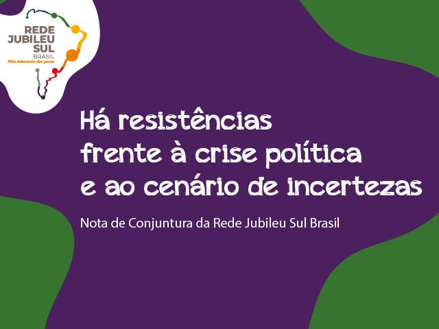 Nota de Conjuntura da Rede Jubileu Sul Brasil: Há resistências frente à crise política e ao cenário de incertezas.