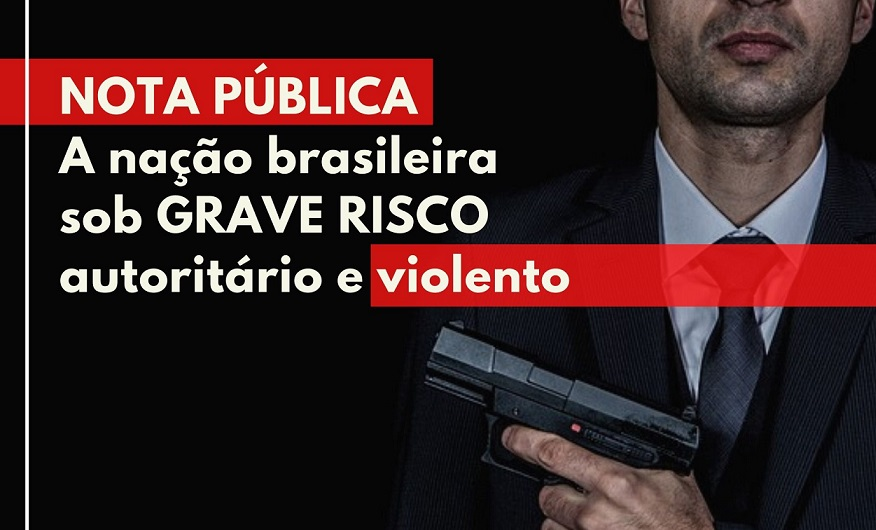 Nota Pública – A nação brasileira sob grave risco autoritário e violento
