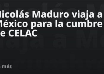 Nicolás Maduro viaja a México para la cumbre de CELAC – Mundo