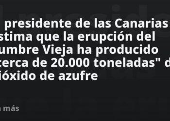 El presidente de las Canarias estima que la erupción del Cumbre Vieja ha producido «cerca de 20.000 toneladas» de dióxido de azufre – Mundo